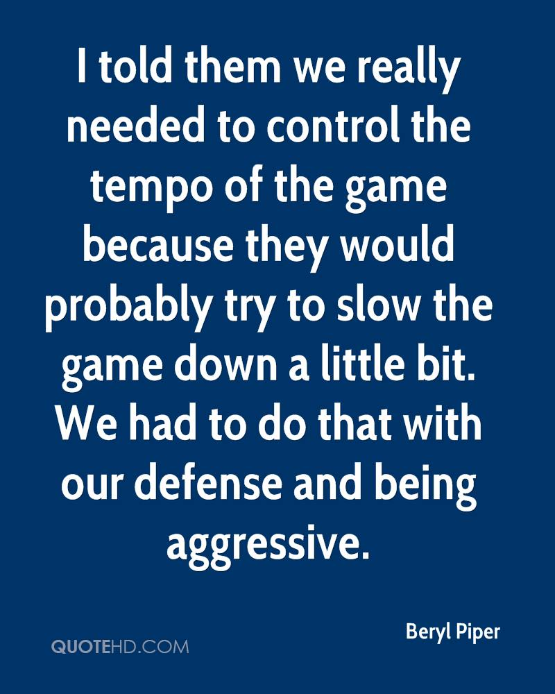 I told them we really needed to control the tempo of the game because they would probably try to slow the game down a little bit. We had to do that with our defense and being aggressive.