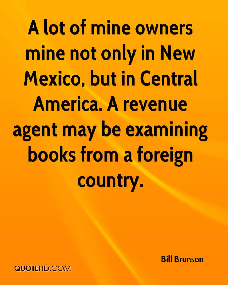 A lot of mine owners mine not only in New Mexico, but in Central America. A revenue agent may be examining books from a foreign country.