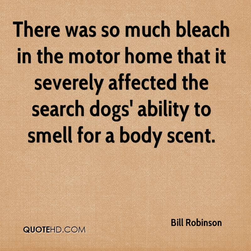 There was so much bleach in the motor home that it severely affected the search dogs' ability to smell for a body scent.
