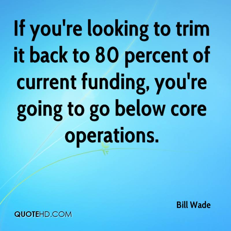 If you're looking to trim it back to 80 percent of current funding, you're going to go below core operations.