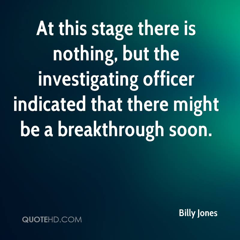 At this stage there is nothing, but the investigating officer indicated that there might be a breakthrough soon.