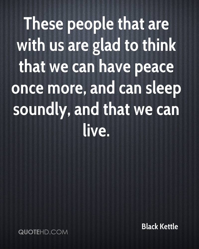 These people that are with us are glad to think that we can have peace once more, and can sleep soundly, and that we can live.
