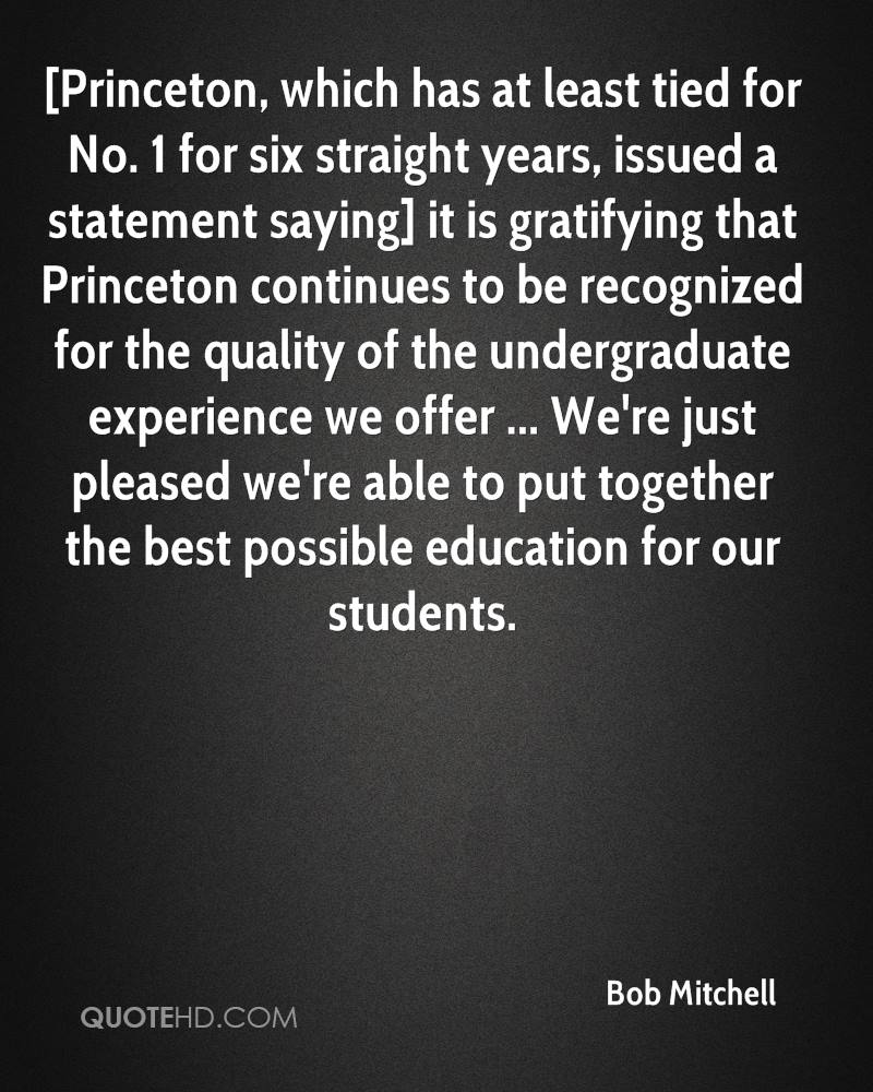[Princeton, which has at least tied for No. 1 for six straight years, issued a statement saying] it is gratifying that Princeton continues to be recognized for the quality of the undergraduate experience we offer ... We're just pleased we're able to put together the best possible education for our students.