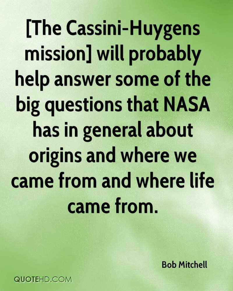 [The Cassini-Huygens mission] will probably help answer some of the big questions that NASA has in general about origins and where we came from and where life came from.