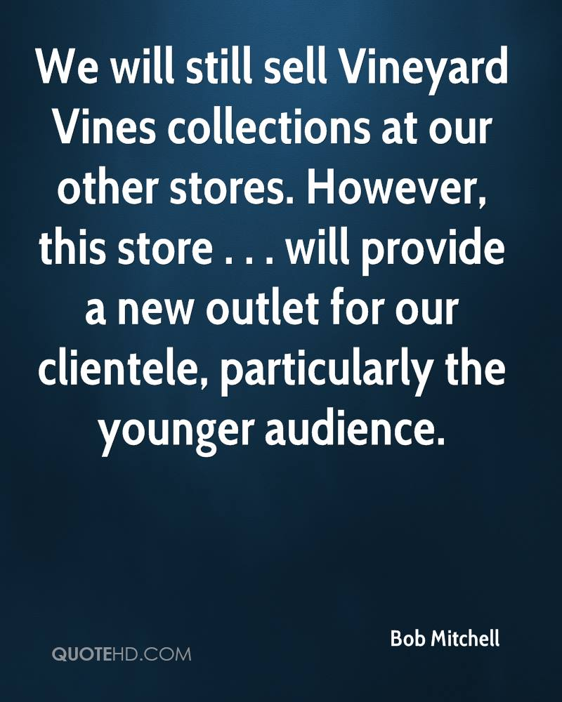 We will still sell Vineyard Vines collections at our other stores. However, this store . . . will provide a new outlet for our clientele, particularly the younger audience.