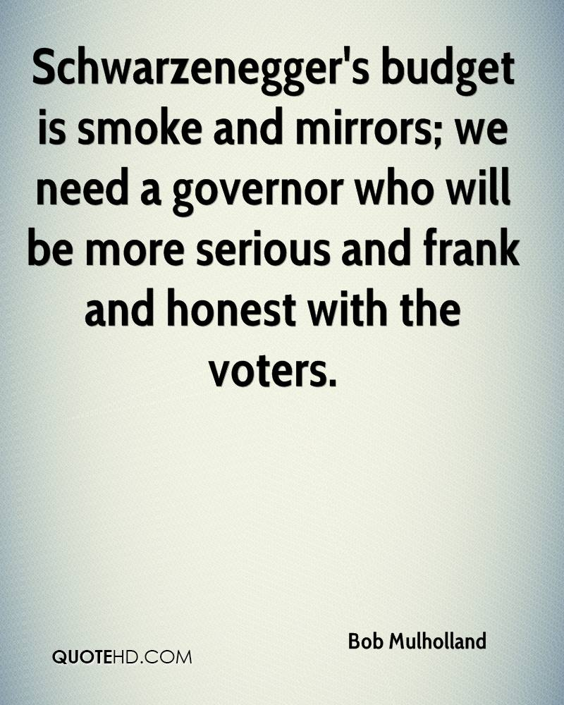Schwarzenegger's budget is smoke and mirrors; we need a governor who will be more serious and frank and honest with the voters.