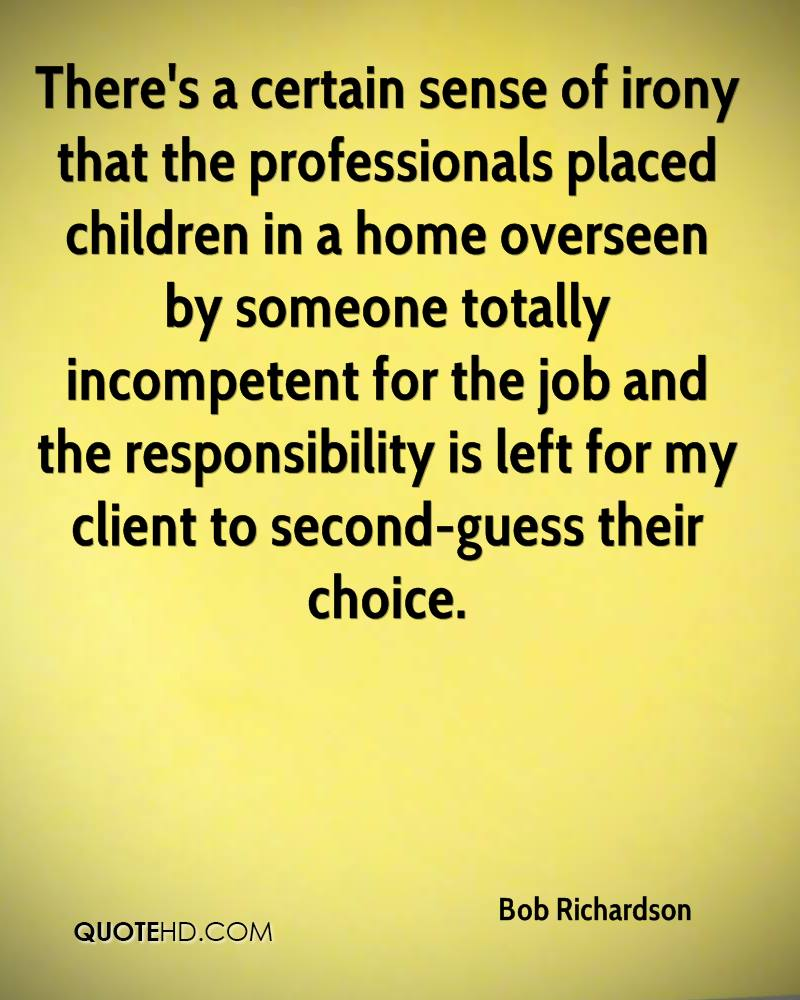 There's a certain sense of irony that the professionals placed children in a home overseen by someone totally incompetent for the job and the responsibility is left for my client to second-guess their choice.