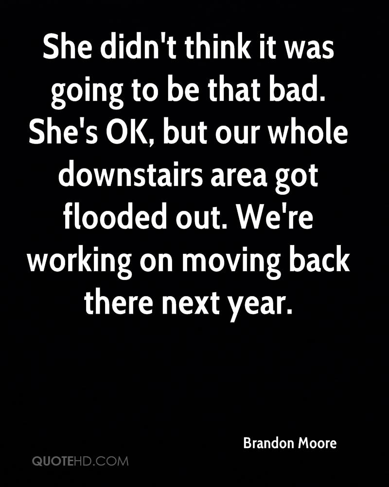 She didn't think it was going to be that bad. She's OK, but our whole downstairs area got flooded out. We're working on moving back there next year.