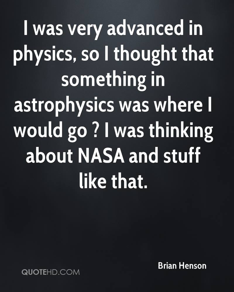 I was very advanced in physics, so I thought that something in astrophysics was where I would go ? I was thinking about NASA and stuff like that.