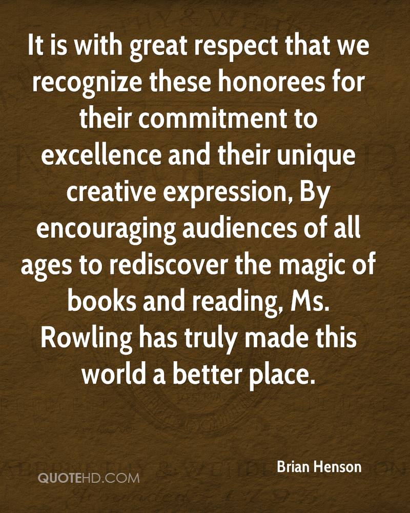 It is with great respect that we recognize these honorees for their commitment to excellence and their unique creative expression, By encouraging audiences of all ages to rediscover the magic of books and reading, Ms. Rowling has truly made this world a better place.