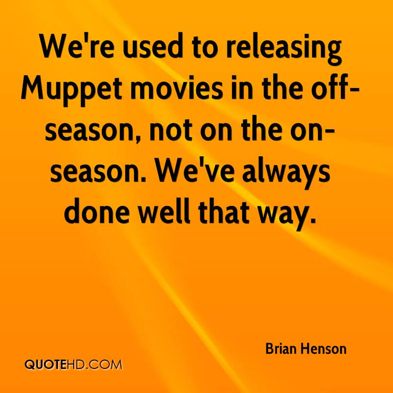We're used to releasing Muppet movies in the off-season, not on the on-season. We've always done well that way.