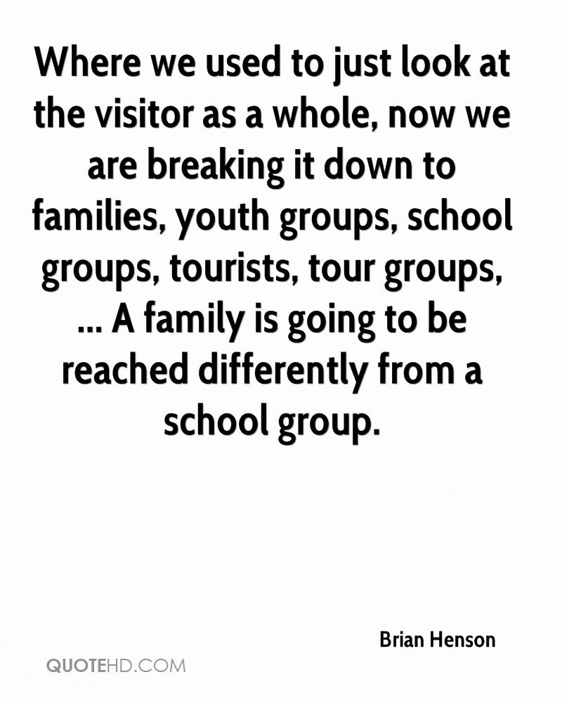 Where we used to just look at the visitor as a whole, now we are breaking it down to families, youth groups, school groups, tourists, tour groups, ... A family is going to be reached differently from a school group.
