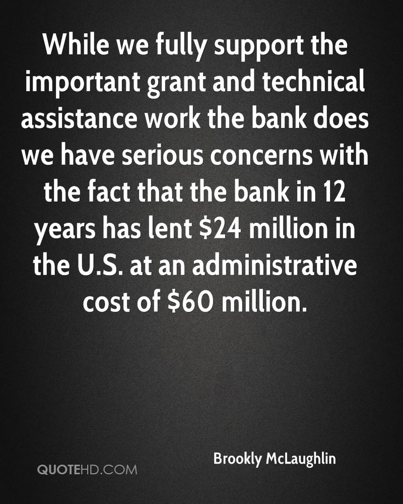 While we fully support the important grant and technical assistance work the bank does we have serious concerns with the fact that the bank in 12 years has lent $24 million in the U.S. at an administrative cost of $60 million.