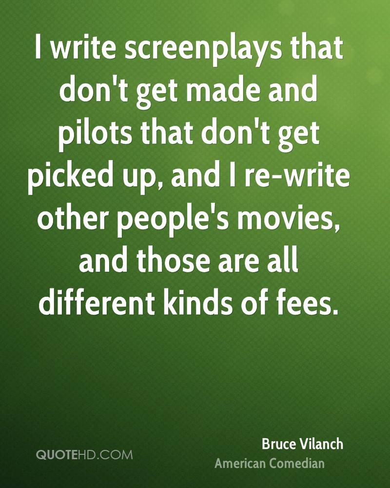 I write screenplays that don't get made and pilots that don't get picked up, and I re-write other people's movies, and those are all different kinds of fees.