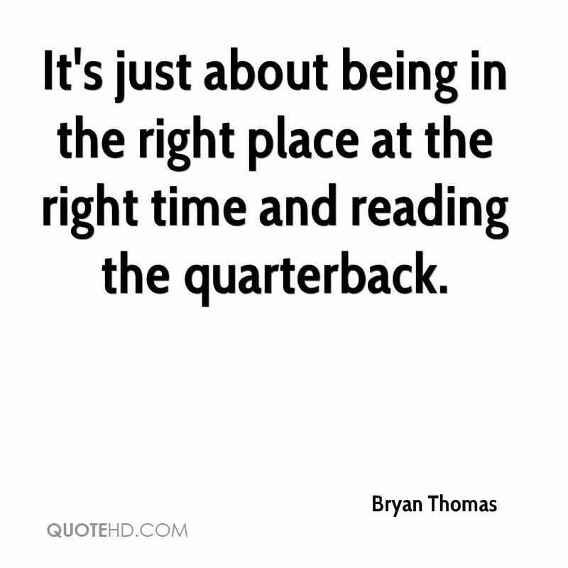 It's just about being in the right place at the right time and reading the quarterback.