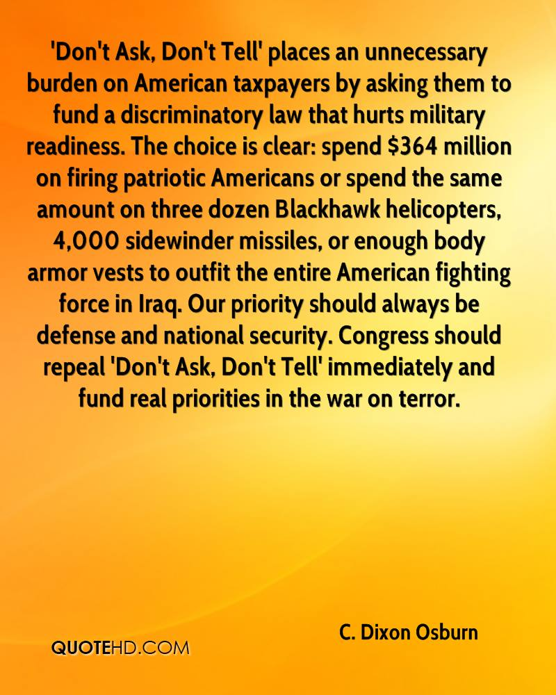 'Don't Ask, Don't Tell' places an unnecessary burden on American taxpayers by asking them to fund a discriminatory law that hurts military readiness. The choice is clear: spend $364 million on firing patriotic Americans or spend the same amount on three dozen Blackhawk helicopters, 4,000 sidewinder missiles, or enough body armor vests to outfit the entire American fighting force in Iraq. Our priority should always be defense and national security. Congress should repeal 'Don't Ask, Don't Tell' immediately and fund real priorities in the war on terror.