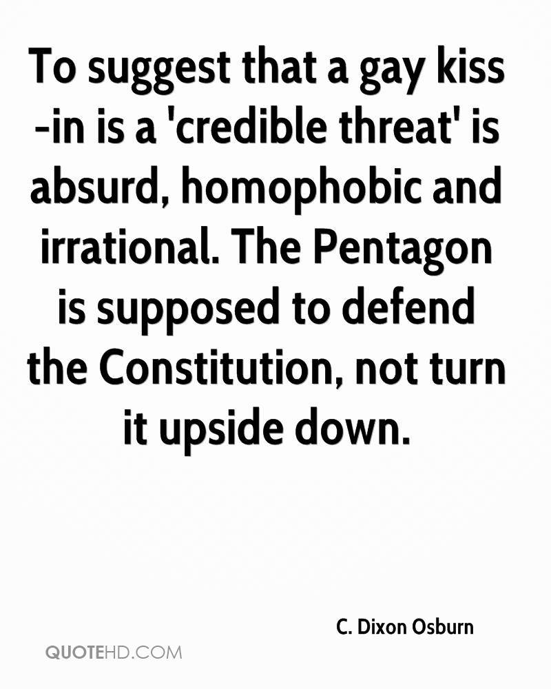 To suggest that a gay kiss-in is a 'credible threat' is absurd, homophobic and irrational. The Pentagon is supposed to defend the Constitution, not turn it upside down.