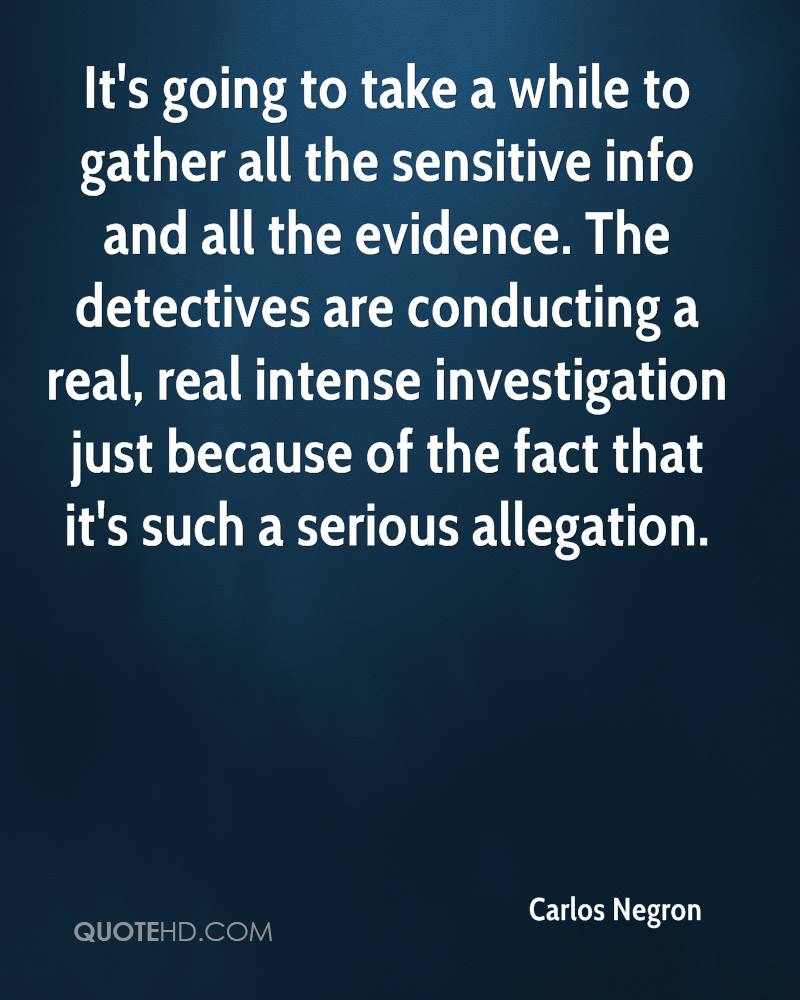 It's going to take a while to gather all the sensitive info and all the evidence. The detectives are conducting a real, real intense investigation just because of the fact that it's such a serious allegation.