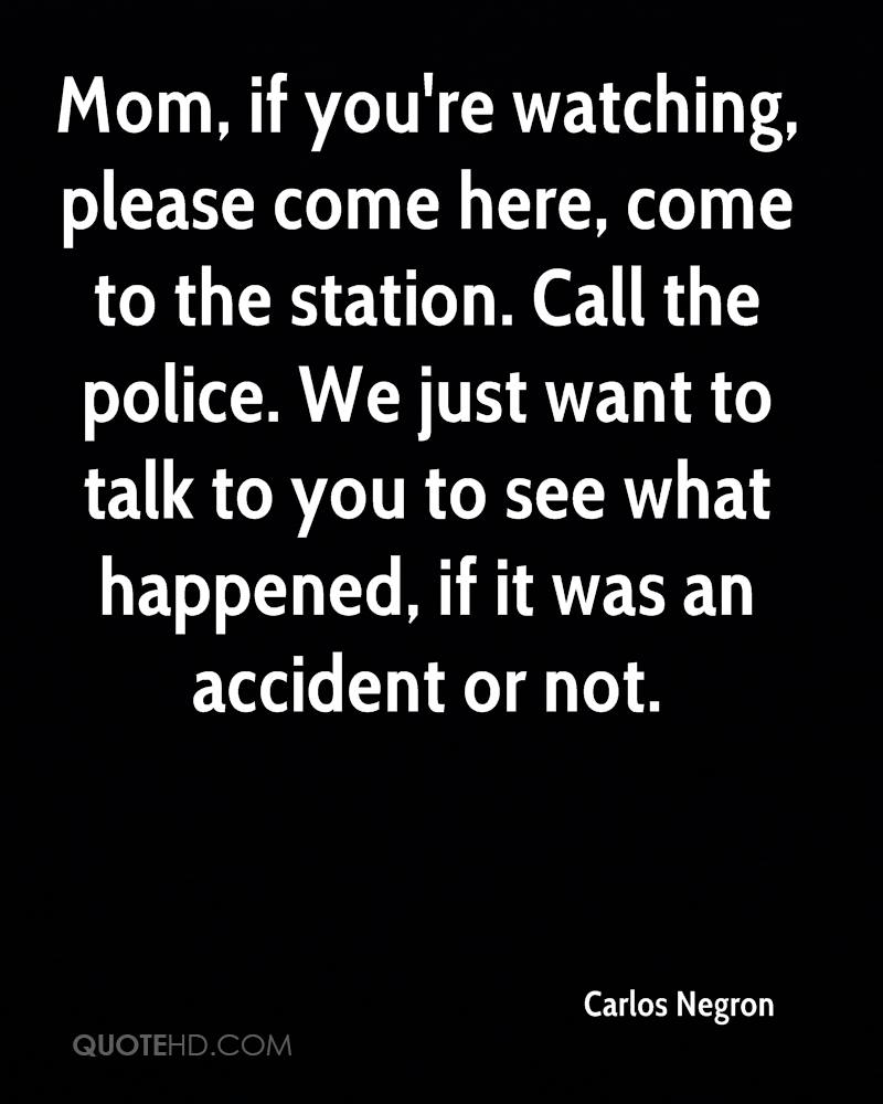 Mom, if you're watching, please come here, come to the station. Call the police. We just want to talk to you to see what happened, if it was an accident or not.