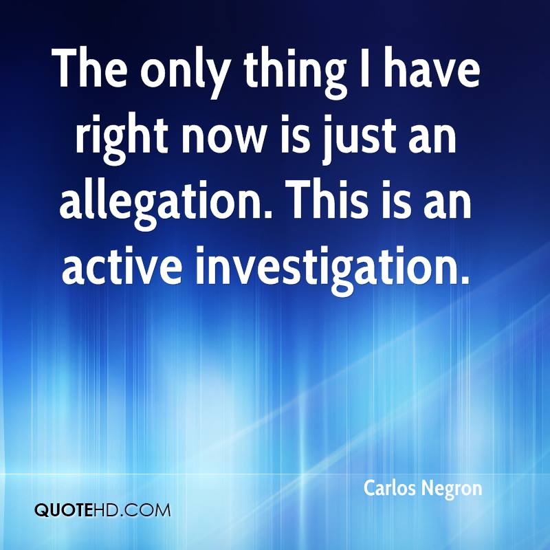 The only thing I have right now is just an allegation. This is an active investigation.