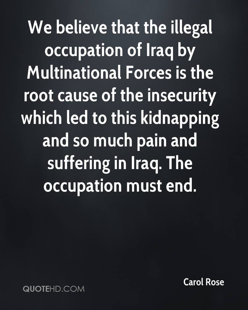 We believe that the illegal occupation of Iraq by Multinational Forces is the root cause of the insecurity which led to this kidnapping and so much pain and suffering in Iraq. The occupation must end.