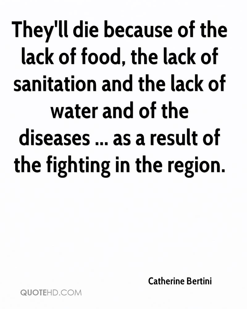 They'll die because of the lack of food, the lack of sanitation and the lack of water and of the diseases ... as a result of the fighting in the region.