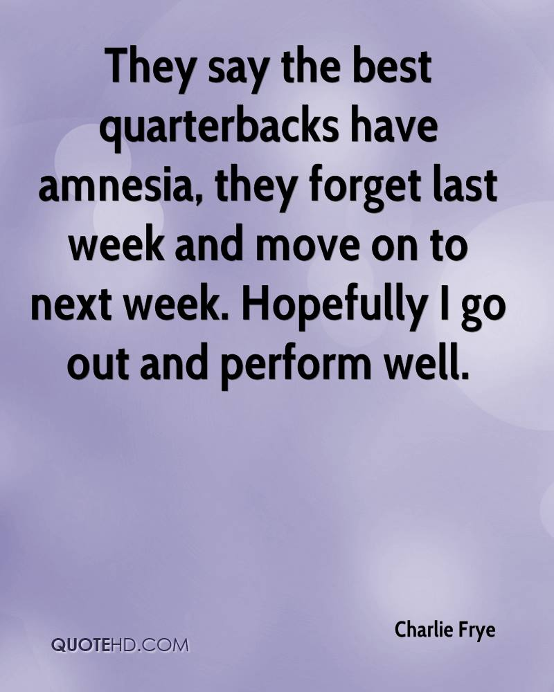 They say the best quarterbacks have amnesia, they forget last week and move on to next week. Hopefully I go out and perform well.