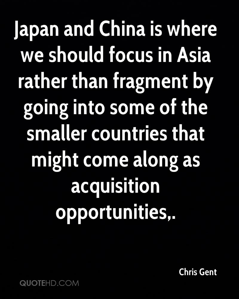 Japan and China is where we should focus in Asia rather than fragment by going into some of the smaller countries that might come along as acquisition opportunities.
