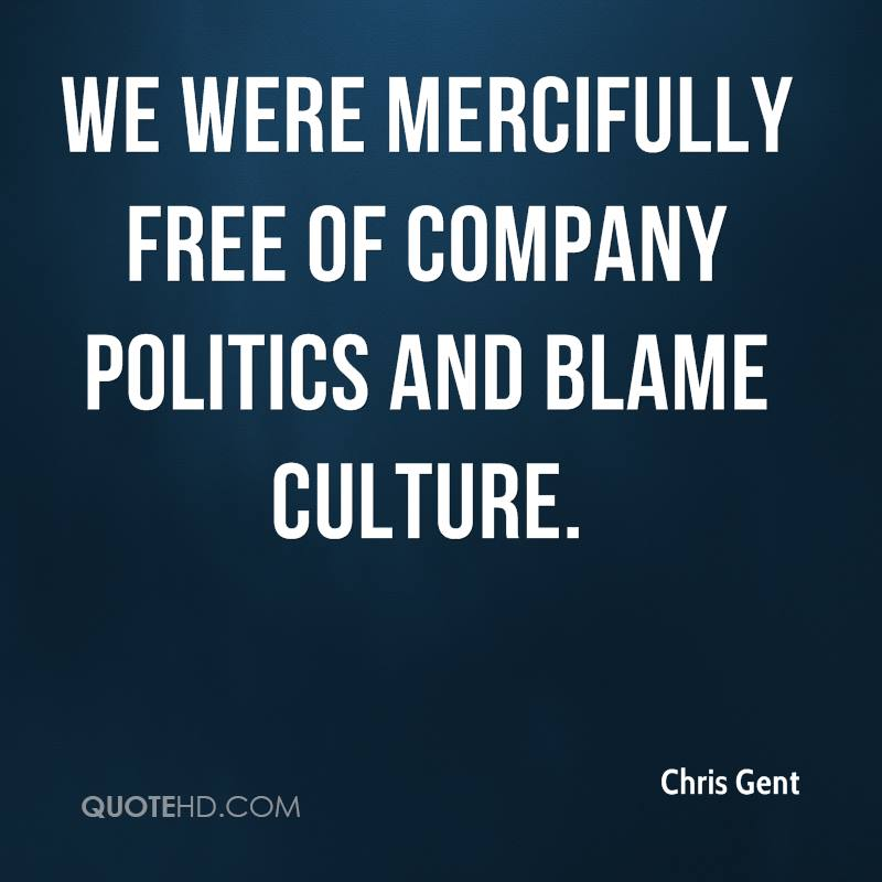 We were mercifully free of company politics and blame culture.