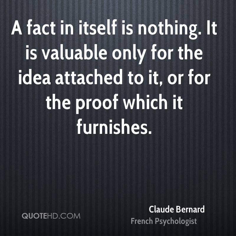 A fact in itself is nothing. It is valuable only for the idea attached to it, or for the proof which it furnishes.