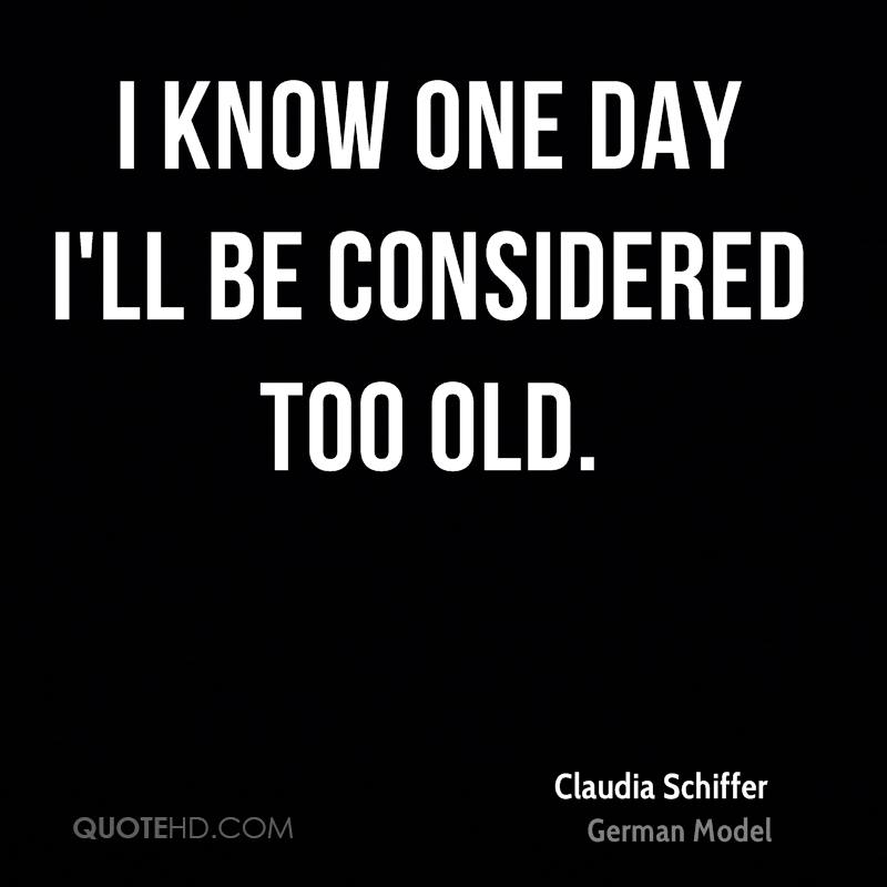 I know one day I'll be considered too old.