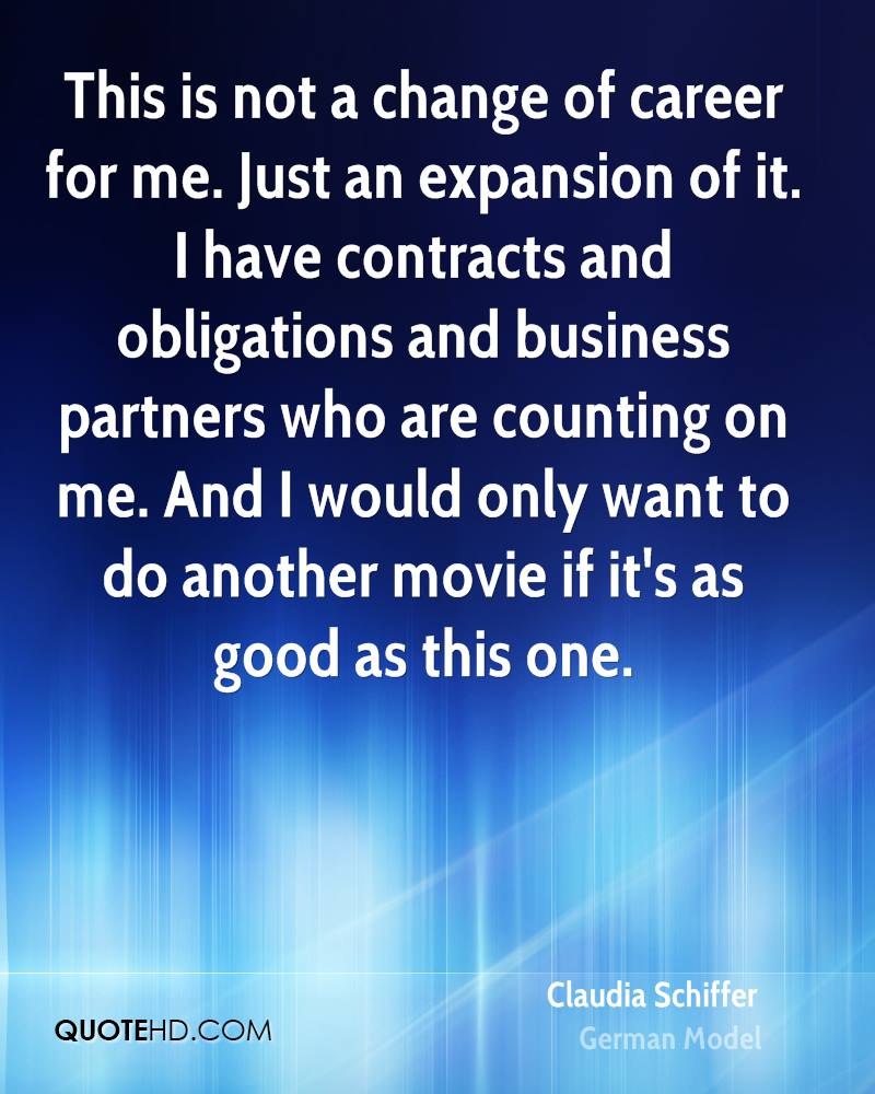 This is not a change of career for me. Just an expansion of it. I have contracts and obligations and business partners who are counting on me. And I would only want to do another movie if it's as good as this one.