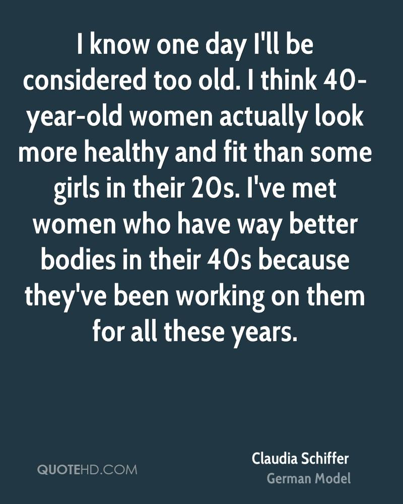 I know one day I'll be considered too old. I think 40-year-old women actually look more healthy and fit than some girls in their 20s. I've met women who have way better bodies in their 40s because they've been working on them for all these years.