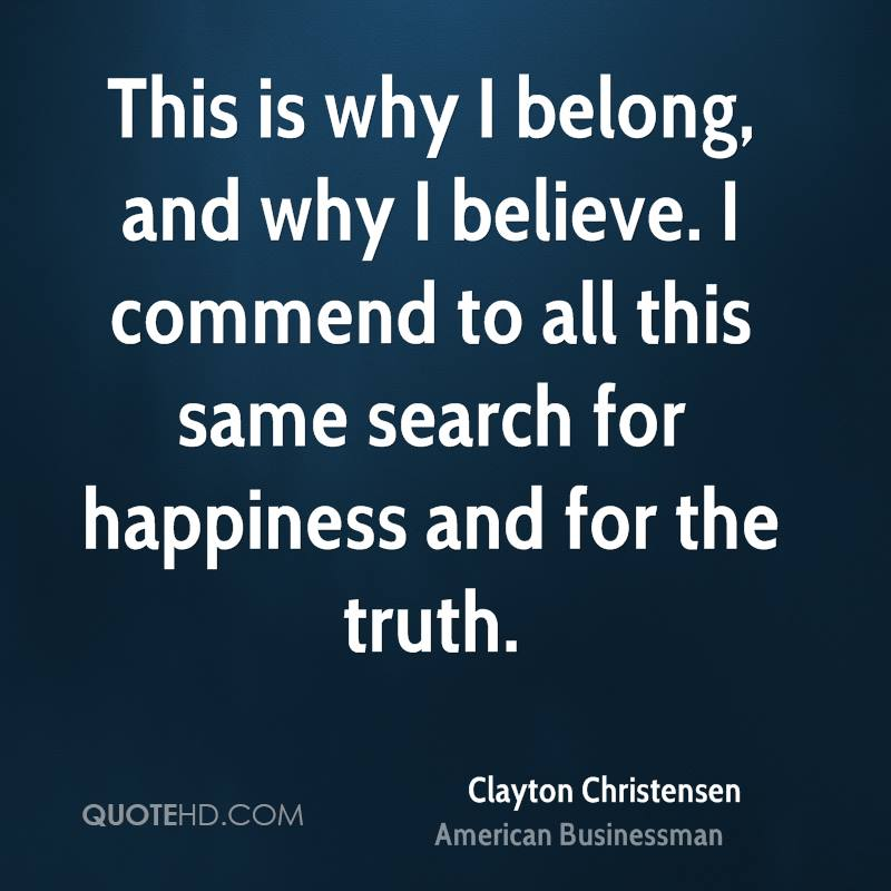 This is why I belong, and why I believe. I commend to all this same search for happiness and for the truth.