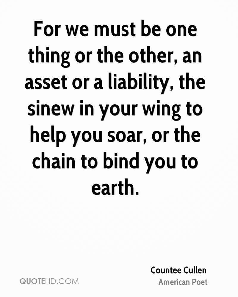 For we must be one thing or the other, an asset or a liability, the sinew in your wing to help you soar, or the chain to bind you to earth.