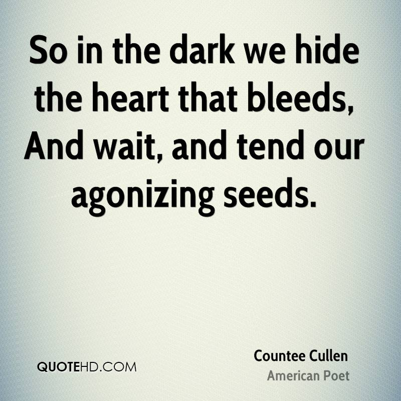 So in the dark we hide the heart that bleeds, And wait, and tend our agonizing seeds.