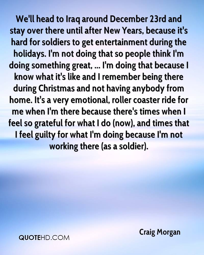 We'll head to Iraq around December 23rd and stay over there until after New Years, because it's hard for soldiers to get entertainment during the holidays. I'm not doing that so people think I'm doing something great, ... I'm doing that because I know what it's like and I remember being there during Christmas and not having anybody from home. It's a very emotional, roller coaster ride for me when I'm there because there's times when I feel so grateful for what I do (now), and times that I feel guilty for what I'm doing because I'm not working there (as a soldier).