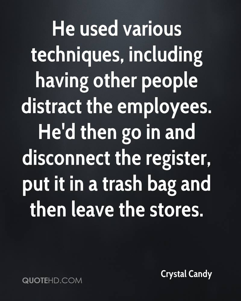 He used various techniques, including having other people distract the employees. He'd then go in and disconnect the register, put it in a trash bag and then leave the stores.
