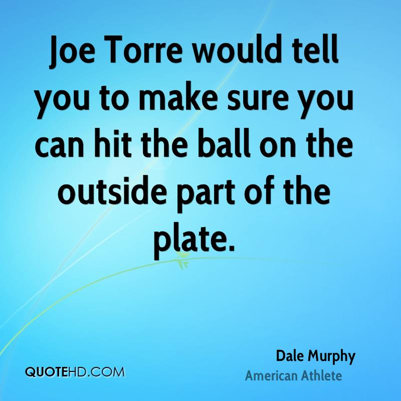 Joe Torre would tell you to make sure you can hit the ball on the outside part of the plate.