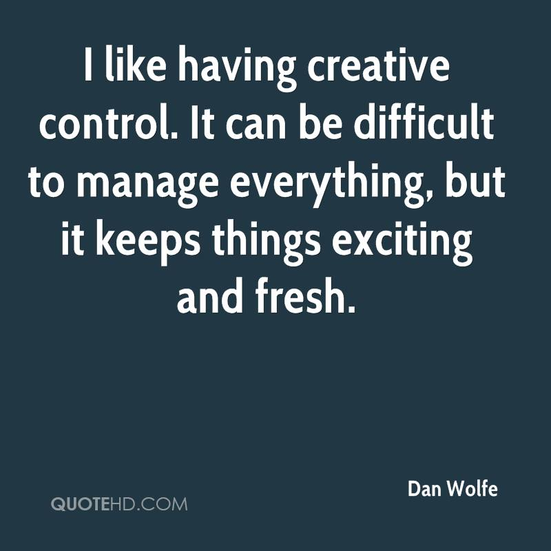 I like having creative control. It can be difficult to manage everything, but it keeps things exciting and fresh.