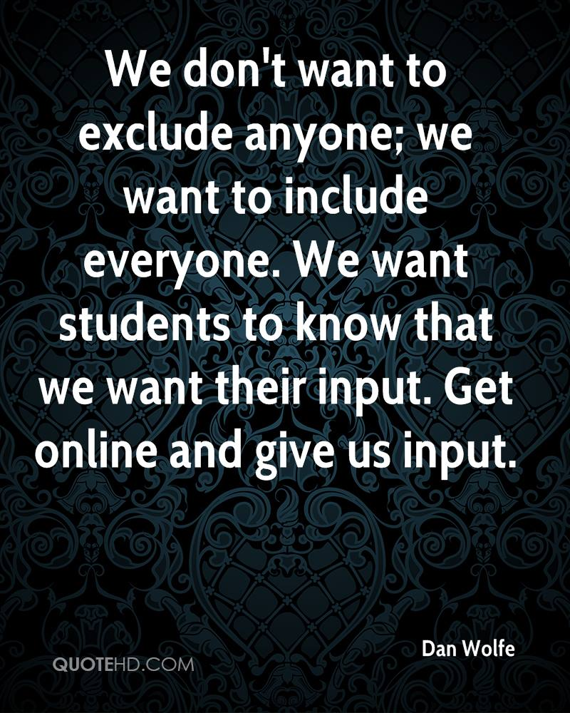 We don't want to exclude anyone; we want to include everyone. We want students to know that we want their input. Get online and give us input.