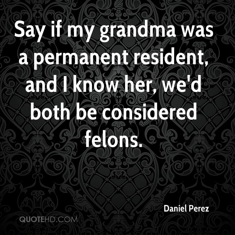 Say if my grandma was a permanent resident, and I know her, we'd both be considered felons.