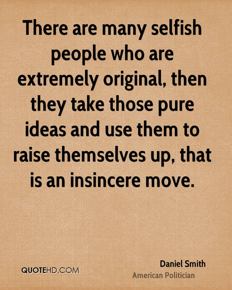 There are many selfish people who are extremely original, then they take those pure ideas and use them to raise themselves up, that is an insincere move.