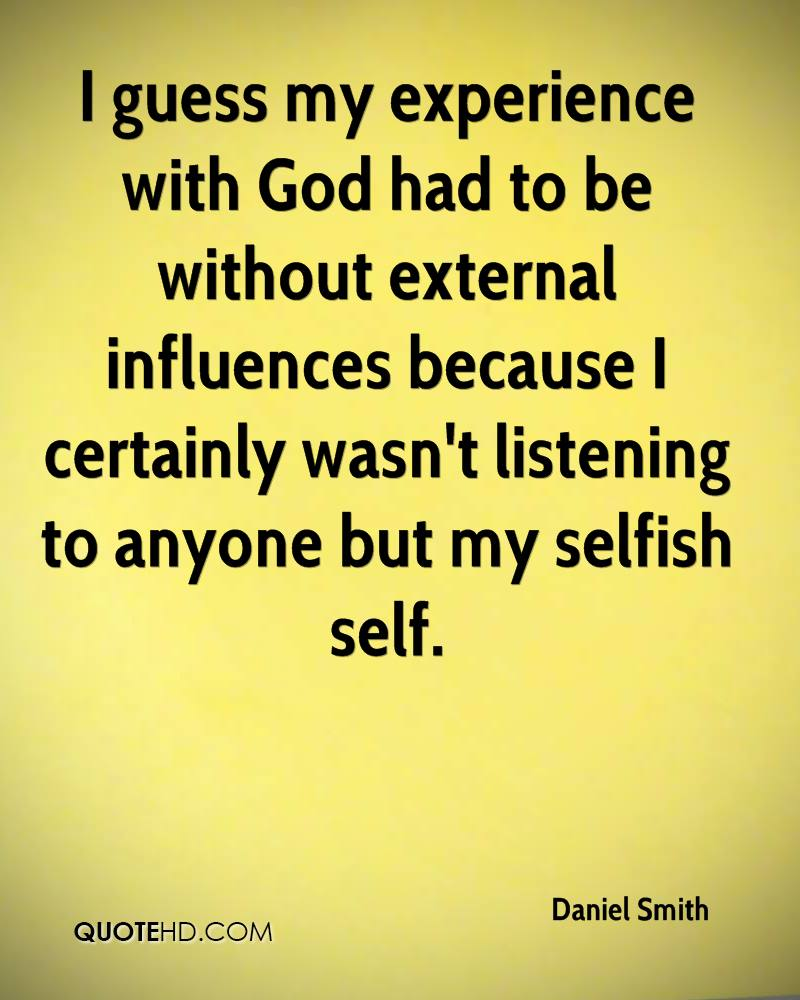 I guess my experience with God had to be without external influences because I certainly wasn't listening to anyone but my selfish self.