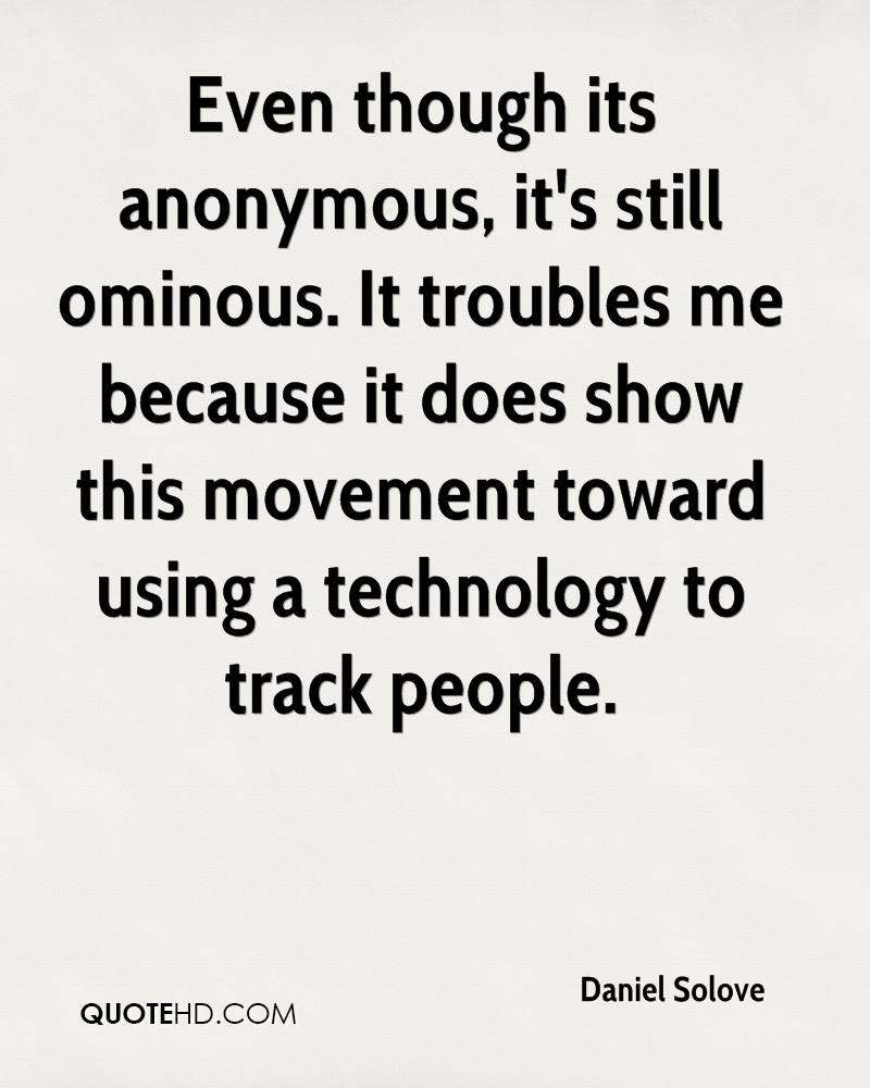 Even though its anonymous, it's still ominous. It troubles me because it does show this movement toward using a technology to track people.