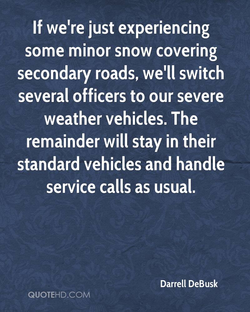 If we're just experiencing some minor snow covering secondary roads, we'll switch several officers to our severe weather vehicles. The remainder will stay in their standard vehicles and handle service calls as usual.