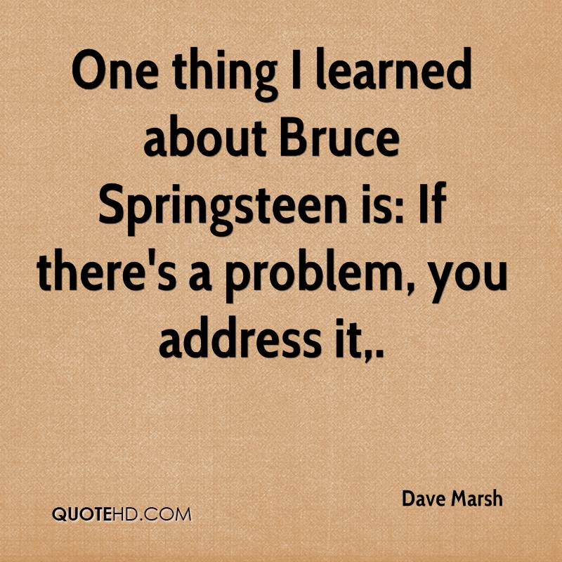 One thing I learned about Bruce Springsteen is: If there's a problem, you address it.