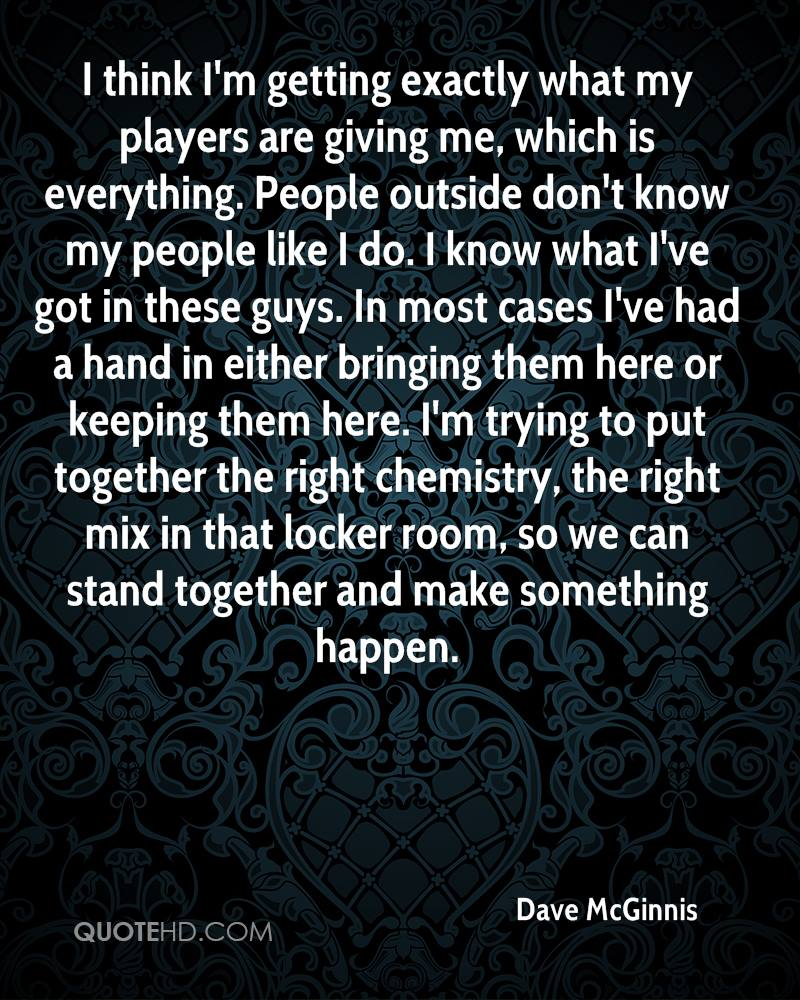 I think I'm getting exactly what my players are giving me, which is everything. People outside don't know my people like I do. I know what I've got in these guys. In most cases I've had a hand in either bringing them here or keeping them here. I'm trying to put together the right chemistry, the right mix in that locker room, so we can stand together and make something happen.