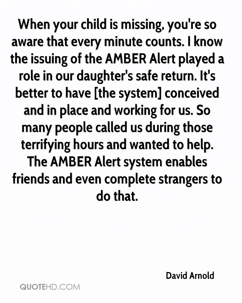 When your child is missing, you're so aware that every minute counts. I know the issuing of the AMBER Alert played a role in our daughter's safe return. It's better to have [the system] conceived and in place and working for us. So many people called us during those terrifying hours and wanted to help. The AMBER Alert system enables friends and even complete strangers to do that.