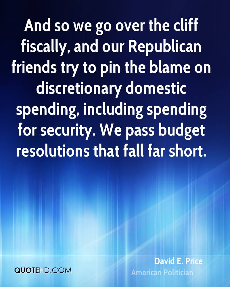 And so we go over the cliff fiscally, and our Republican friends try to pin the blame on discretionary domestic spending, including spending for security. We pass budget resolutions that fall far short.